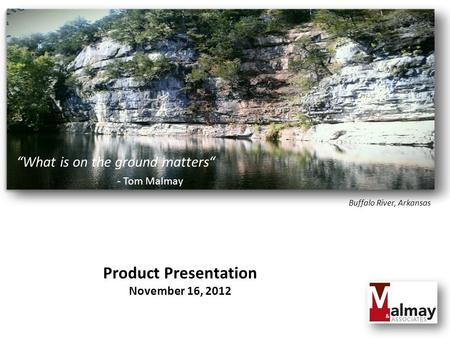 """What is on the ground matters"" - Tom Malmay Product Presentation November 16, 2012 Buffalo River, Arkansas."