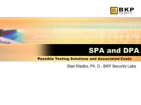 SPA and DPA Stan Kladko, Ph. D., BKP Security Labs Possible Testing Solutions and Associated Costs.