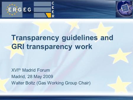 XVI th Madrid Forum Madrid, 28 May 2009 Walter Boltz (Gas Working Group Chair) Transparency guidelines and GRI transparency work.
