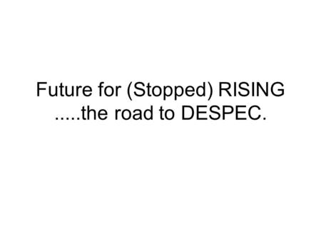Future for (Stopped) RISING.....the road to DESPEC.