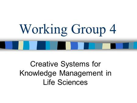 Working Group 4 Creative Systems for Knowledge Management in Life Sciences.