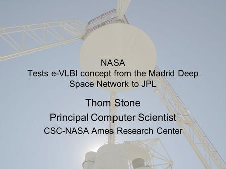 NASA Tests e-VLBI concept from the Madrid Deep Space Network to JPL Thom Stone Principal Computer Scientist CSC-NASA Ames Research Center.