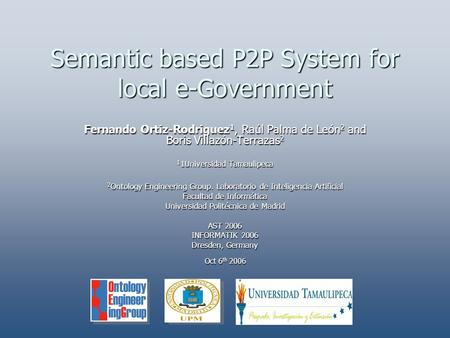 Semantic based P2P System for local e-Government Fernando Ortiz-Rodriguez 1, Raúl Palma de León 2 and Boris Villazón-Terrazas 2 1 1Universidad Tamaulipeca.