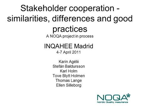 Stakeholder cooperation - similarities, differences and good practices A NOQA project in process INQAHEE Madrid 4-7 April 2011 Karin Agélii Stefán Baldursson.