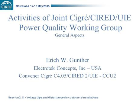 Session 2, III - Voltage dips and disturbances in customers installations Barcelona 12-15 May 2003 Activities of Joint Cigré/CIRED/UIE Power Quality Working.