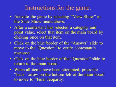 "Instructions for the game. Activate the game by selecting ""View Show"" in the Slide Show menu above. After a contestant has selected a category and point."