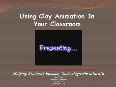 Helping Students Become Technologically Literate Using Clay Animation In Your Classroom April Petitt Technology Coordinator Region 5 ESC