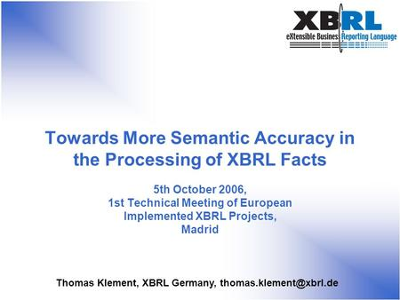 Thomas Klement, XBRL Germany, Towards More Semantic Accuracy in the Processing of XBRL Facts 5th October 2006, 1st Technical Meeting.