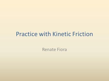 Practice with Kinetic Friction Renate Fiora. Let's try solving a problem involving kinetic friction. Remember the equation for the force of friction: