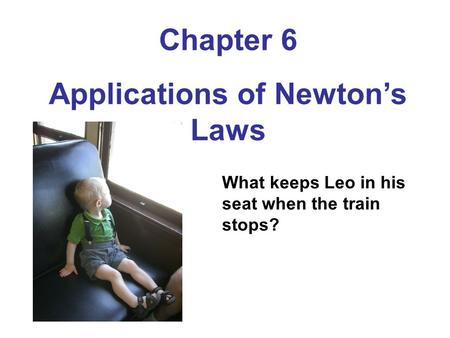 Chapter 6 Applications of Newton's Laws What keeps Leo in his seat when the train stops?