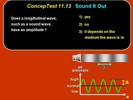 1) yes 2) no 3) it depends on the medium the wave is in ConcepTest 11.13Sound It Out ConcepTest 11.13 Sound It Out Does a longitudinal wave, such as a.