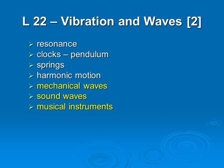 L 22 – Vibration and Waves [2]  resonance  clocks – pendulum  springs  harmonic motion  mechanical waves  sound waves  musical instruments.
