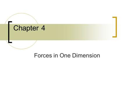 Chapter 4 Forces in One Dimension. 4.1 Force and Motion Force – A push or a pull exerted on an object. May cause a change in velocity:  Speed up  Slow.