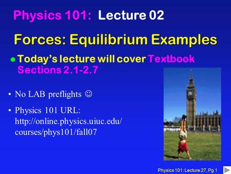 Physics 101: Lecture 27, Pg 1 Forces: Equilibrium Examples Physics 101: Lecture 02 l Today's lecture will cover Textbook Sections 2.1-2.7 No LAB preflights.