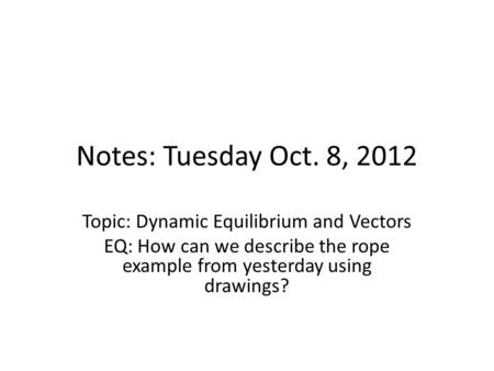 Notes: Tuesday Oct. 8, 2012 Topic: Dynamic Equilibrium and Vectors EQ: How can we describe the rope example from yesterday using drawings?