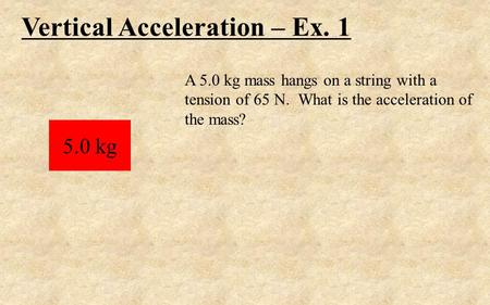 Vertical Acceleration – Ex. 1 5.0 kg A 5.0 kg mass hangs on a string with a tension of 65 N. What is the acceleration of the mass?