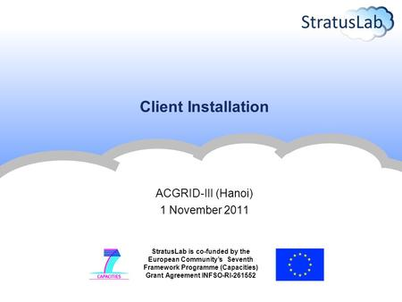 StratusLab is co-funded by the European Community's Seventh Framework Programme (Capacities) Grant Agreement INFSO-RI-261552 Client Installation ACGRID-III.