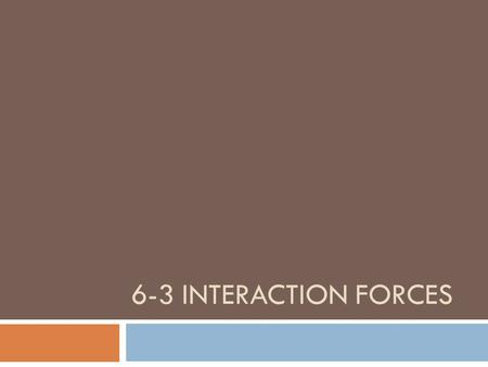 "6-3 INTERACTION FORCES. Identifying Interaction Forces  ""For every action, there is an equal and opposite reaction""  What is an action, what is a reaction,"