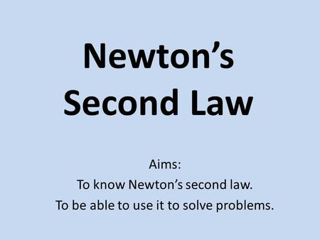 Newton's Second Law Aims: To know Newton's second law. To be able to use it to solve problems.