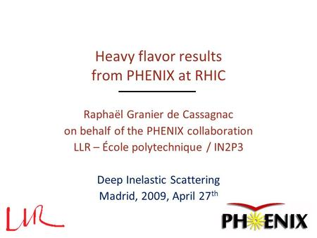 Heavy flavor results from PHENIX at RHIC Raphaël Granier de Cassagnac on behalf of the PHENIX collaboration LLR – École polytechnique / IN2P3 Deep Inelastic.