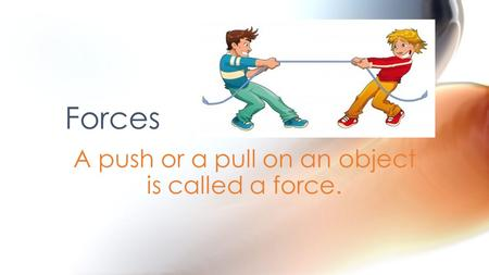 A push or a pull on an object is called a force.