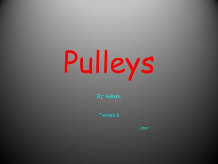 Pulleys By: Alexis, Thomas, & Ethan. What is a pulley? A pulley is a wheel on an axle that is designed to support movement on a cable or belt along its.