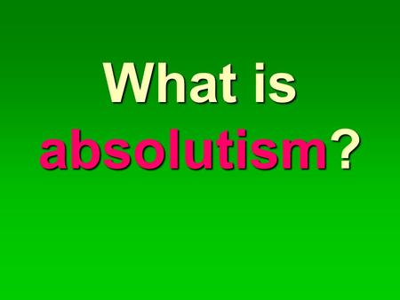 What is absolutism?. Absolutism is a form of monarchy that is not restricted by anything (churches, constitutions, or law-making bodies). AN ABSOLUTE.