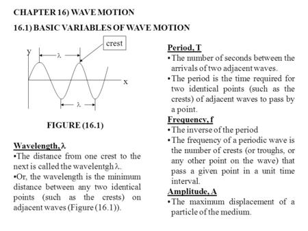 CHAPTER 16) WAVE MOTION 16.1) BASIC VARIABLES OF WAVE MOTION y x FIGURE (16.1) Period, T The number of seconds between the arrivals of two adjacent waves.