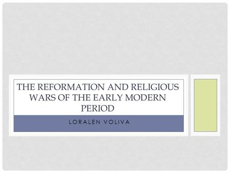 LORALEN VOLIVA THE REFORMATION AND RELIGIOUS WARS OF THE EARLY MODERN PERIOD.