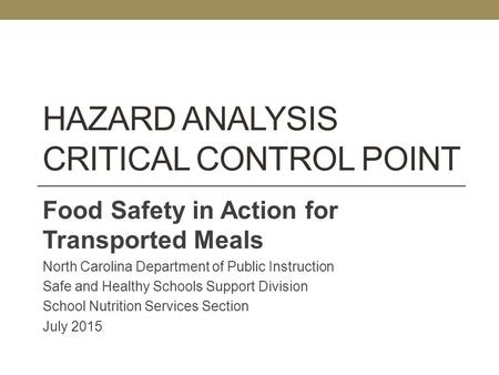 HAZARD ANALYSIS CRITICAL CONTROL POINT Food Safety in Action for Transported Meals North Carolina Department of Public Instruction Safe and Healthy Schools.