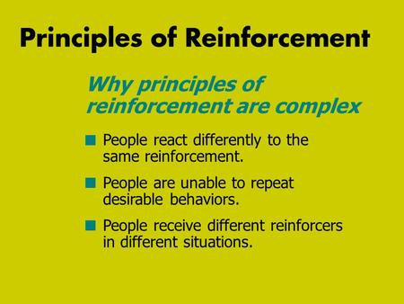 Principles of Reinforcement People react differently to the same reinforcement. People are unable to repeat desirable behaviors. People receive different.