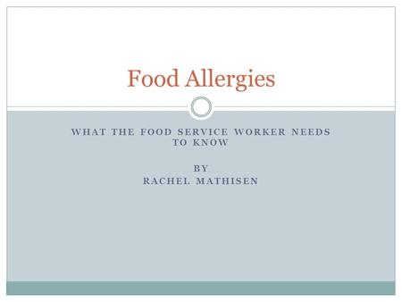 WHAT THE FOOD SERVICE WORKER NEEDS TO KNOW BY RACHEL MATHISEN Food Allergies.