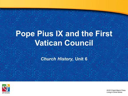 Pope Pius IX and the First Vatican Council Church History, Unit 6.