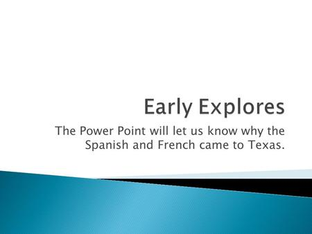 The Power Point will let us know why the Spanish and French came to Texas.