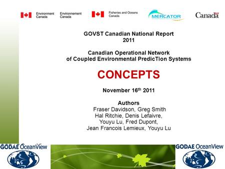GOVST Canadian National Report 2011 Canadian Operational Network of Coupled Environmental PredicTion Systems CONCEPTS November 16 th 2011 Authors Fraser.
