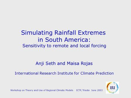 Simulating Rainfall Extremes in South America: Sensitivity to remote and local forcing Anji Seth and Maisa Rojas International Research Institute for Climate.