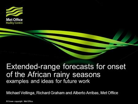 © Crown copyright Met Office Extended-range forecasts for onset of the African rainy seasons examples and ideas for future work Michael Vellinga, Richard.