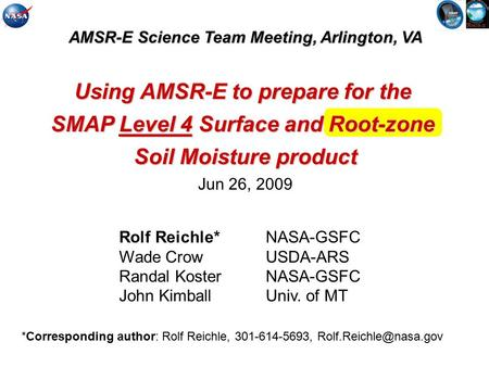 AMSR-E Science Team Meeting, Arlington, VA Using AMSR-E to prepare for the SMAP Level 4 Surface and Root-zone Soil Moisture product Jun 26, 2009 Rolf Reichle*