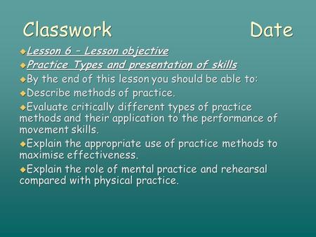 Classwork Date  Lesson 6 – Lesson objective  Practice Types and presentation of skills  By the end of this lesson you should be able to:  Describe.