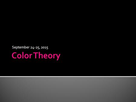 "September 24-25, 2015.  At the top of your page, write ""Color Theory.""  Draw a horizontal line across the middle of your paper.  Divide the upper part."