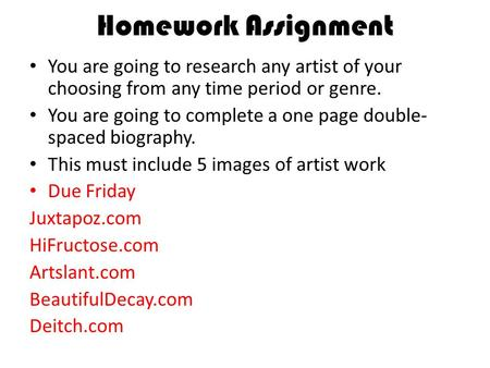 Homework Assignment You are going to research any artist of your choosing from any time period or genre. You are going to complete a one page double- spaced.