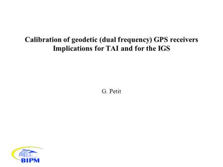 Calibration of geodetic (dual frequency) GPS receivers Implications for TAI and for the IGS G. Petit.