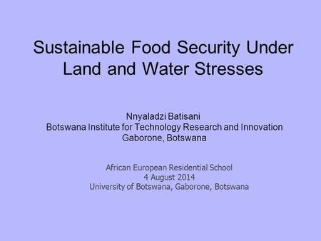 Sustainable Food Security Under Land and Water Stresses Nnyaladzi Batisani Botswana Institute for Technology Research and Innovation Gaborone, Botswana.