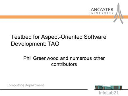 Computing Department Testbed for Aspect-Oriented Software Development: TAO Phil Greenwood and numerous other contributors.