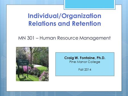 Individual/Organization Relations and Retention MN 301 – Human Resource Management Craig W. Fontaine, Ph.D. Pine Manor College Fall 2014.