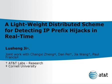 A Light-Weight Distributed Scheme for Detecting IP Prefix Hijacks in Real-Time Lusheng Ji †, Joint work with Changxi Zheng‡, Dan Pei†, Jia Wang†, Paul.
