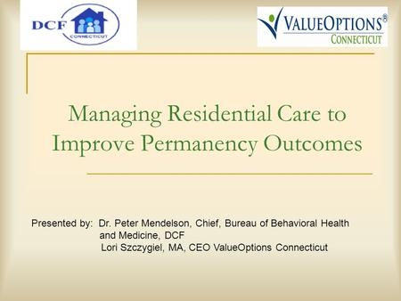 Managing Residential Care to Improve Permanency Outcomes Presented by: Dr. Peter Mendelson, Chief, Bureau of Behavioral Health and Medicine, DCF Lori Szczygiel,