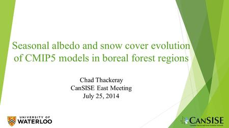Seasonal albedo and snow cover evolution of CMIP5 models in boreal forest regions Chad Thackeray CanSISE East Meeting July 25, 2014.