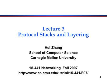 1 Lecture 3 Protocol Stacks and Layering Hui Zhang School of Computer Science Carnegie Mellon University 15-441 Networking, Fall 2007