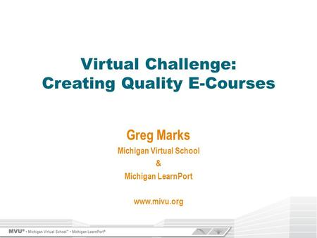 Greg Marks Michigan Virtual School & Michigan LearnPort www.mivu.org Virtual Challenge: Creating Quality E-Courses.